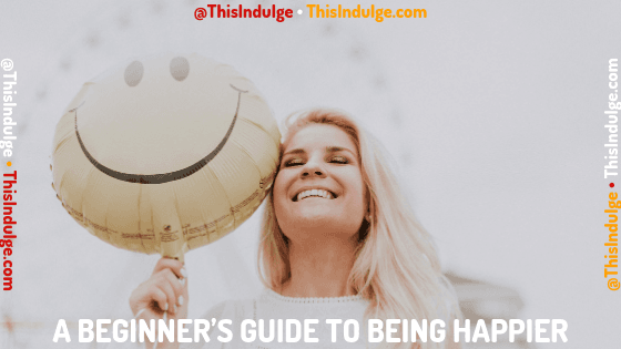 A Beginner's Guide To Being Happier