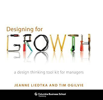 Designing for Growth: A Design Thinking Tool Kit for Managers, de Jeanne Liedtka e Tim Ogilvie