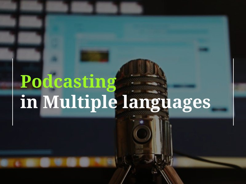 on How to Create Podcasts in Multiple Languages. Blog by Amar Vyas
