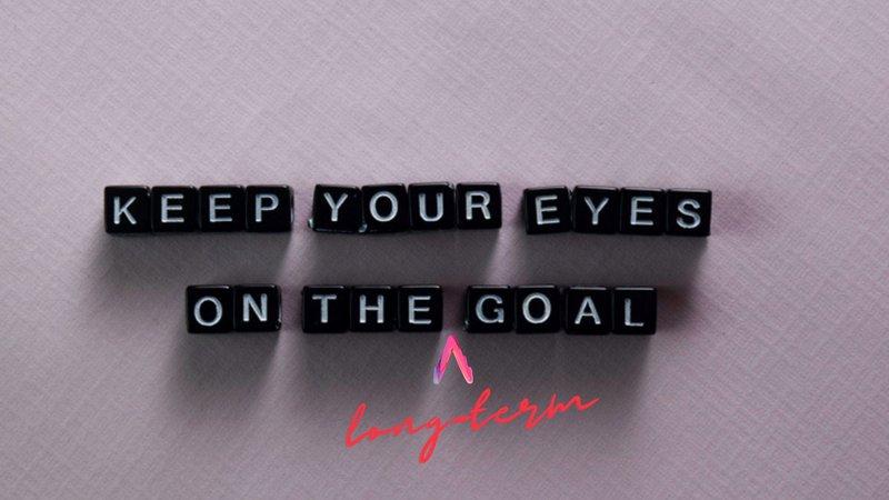 Keep your eyes on the long-term goal
