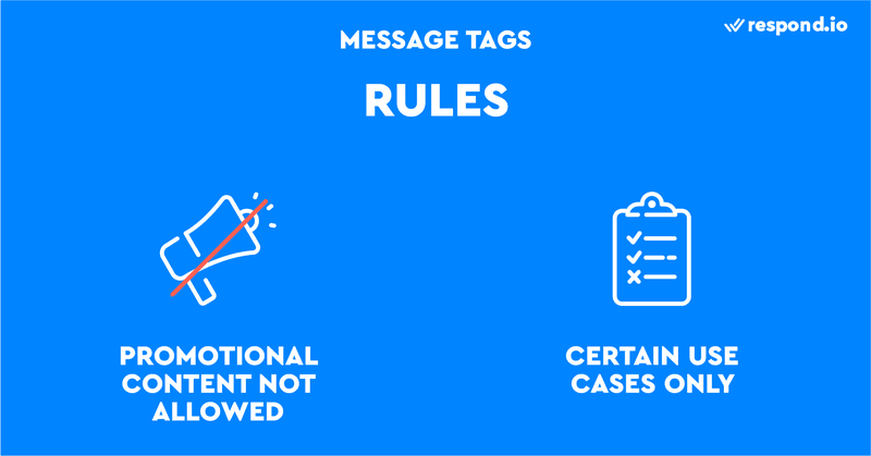 This is an image showing the rules when using Message Tag. Message Tag is a great way to connect with customers outside the Messaging Window. However there are two caveats: you can't use Message Tags to send promotional content, and you can't use them outside their intended purposes.