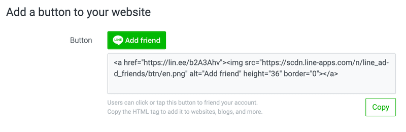 Embed an add friend button on your website. You can copy the HTML tag from your LINE Official Accounts Manager or LINE Official Accounts Platform.