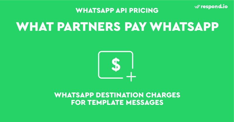 This is a picture that shows what Parners pay WhatsApp. WhatsApp charges Partners on a per-message basis. Session Messaging is free to Partners. The only fee Partners need to pay WhatsApp is WhatsApp Destination Charges - the official Template Message prices determined by WhatsApp based upon destination.