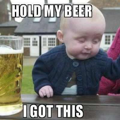 Hold My Beer I Got This Meme D1f88652267c5f4e755812ef1dba1c85 800