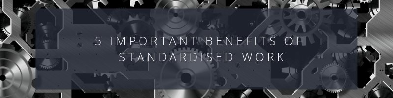5 Important Benefits of Standardised Work