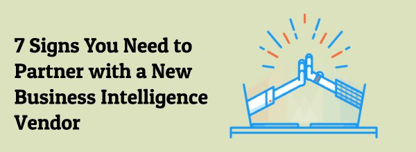 7 Signs You Need to Partner with a New Business Intelligence Vendor